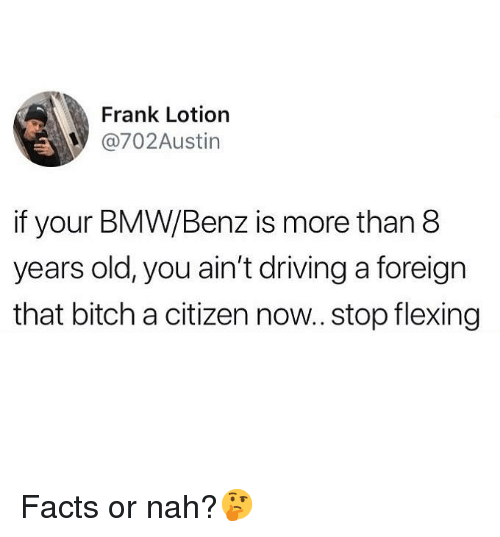 bmw: Frank Lotiorn  @702Austin  if your BMW/Benz is more than 8  years old, you ain't driving a foreign  that bitch a citizen now.. stop flexing Facts or nah?🤔