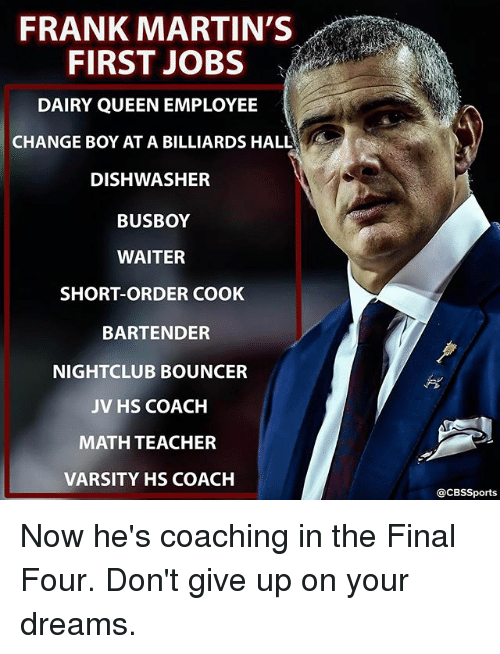 final four: FRANK MARTIN'S  FIRST JOBS  DAIRY QUEENEMPLOYEE  CHANGE BOY AT A BILLIARDS HALL  DISHWASHER  BUSBOY  WAITER  SHORT-ORDER COOK  BARTENDER  NIGHTCLUB BOUNCER  JV HS COACH  MATH TEACHER  VARSITY HS COACH  CBSSports Now he's coaching in the Final Four. Don't give up on your dreams.