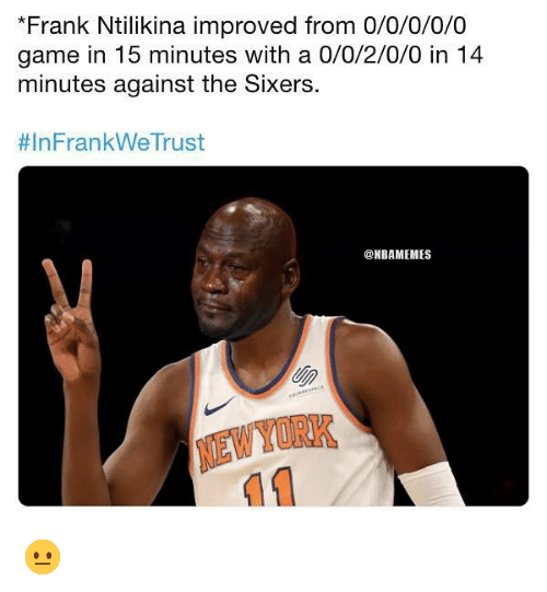 Sixers: *Frank Ntilikina improved from 0/0/0/0/0  game in 15 minutes with a 0/0/2/0/0 in 14  minutes against the Sixers  # In Fran kWeTrust  @NBAMEMES  NEWYORK 😐