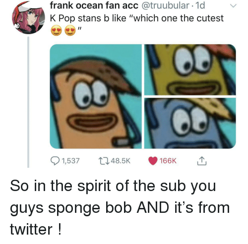 "K-pop: frank ocean fan acc @truubular 1d  K Pop stans b like ""which one the cutest  1,53748.5K 166K So in the spirit of the sub you guys sponge bob AND it's from twitter !"