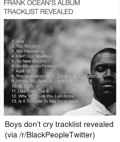 Where You Been: FRANK OCEAN'S ALBUM  TRACKLIST REVEALED  1. Sike  2. You Thought  3. Not Happening  4. I Ain't Got No Album  5. No New Albums  6. No Aibum No Problems  7. April 1st  8. Procrastination (it, Dr Dre and Jay Electronica  9. Where You Been (ft. James Blake)  10. In 3005  11. Lies From The 6  12. Why The Fuck You Lyin remix  13. Is t Too Late To Say Sorry remix <p>Boys don&rsquo;t cry tracklist revealed (via /r/BlackPeopleTwitter)</p>