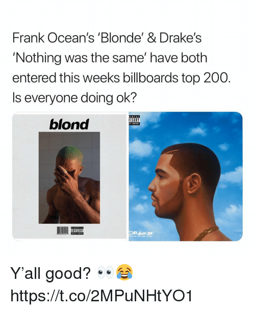 drakes: Frank Ocean's 'Blonde' & Drake's  'Nothing was the same' have both  entered this weeks billboards top 200.  Is everyone doing ok?  blond  ISORY  CIT CONTENT  ADVISORY Y'all good? 👀😂 https://t.co/2MPuNHtYO1