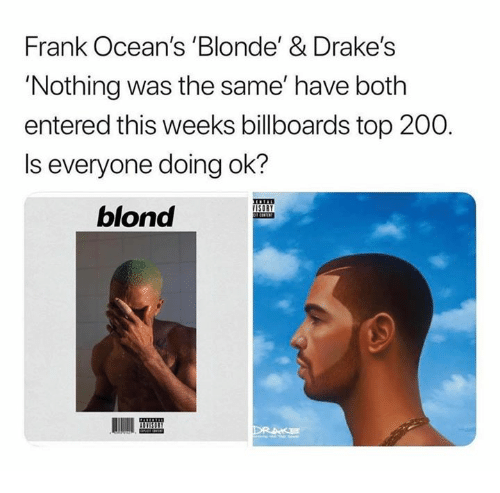 drakes: Frank Ocean's 'Blonde' & Drake's  'Nothing was the same' have both  entered this weeks billboards top 200.  Is everyone doing ok?  blond  IISI