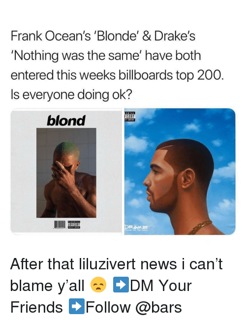Liluzivert: Frank Ocean's Blonde'& Drake's  'Nothing was the same' have both  entered this weeks billboards top 200.  Is everyone doing ok?  ISORY  T CONTEN  blond After that liluzivert news i can't blame y'all 😞 ➡️DM Your Friends ➡️Follow @bars