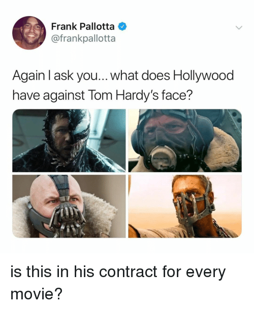 lom: Frank Pallotta  @frankpallotta  Again l ask you... what does Hollywood  have against lom Hardy's face? is this in his contract for every movie?