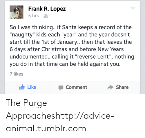 """The Purge: Frank R. Lopez  5 hrs t  So I was thinking.. if Santa keeps a record of the  """"naughty"""" kids each """"year"""" and the year doesn't  start till the 1st of January.. then that leaves the  6 days after Christmas and before New Years  undocumented.. calling it """"reverse Lent"""". nothing  you do in that time can be held against you.  7 likes  Ih Like  Share  Comment The Purge Approacheshttp://advice-animal.tumblr.com"""