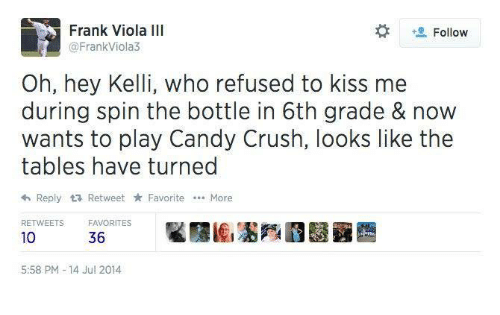 Crush: Frank Viola III  Follow  @FrankViola3  Oh, hey Kelli, who refused to kiss me  during spin the bottle in 6th grade & now  wants to play Candy Crush, looks like the  tables have turned  <h Reply tR Retweet Favorite More  RETWEETS  FAVORITES  10  36  5:58 PM 14 Jul 2014