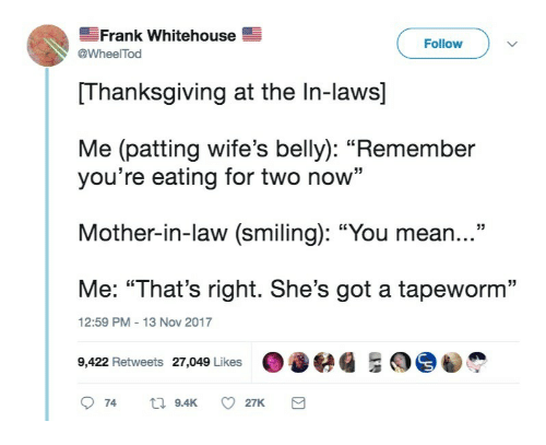 "whitehouse: Frank Whitehouse  Follow  @WheelTod  Thanksgiving at the In-laws]  Me (patting wife's belly): ""Remember  you're eating for two now""  Mother-in-law (smiling): ""You mean...""  Me: ""That's right. She's got a tapeworm""  9,422 Retweets 27,049 Likes 036  12:59 PM-13 Nov 2017  74 9.4K 27K"