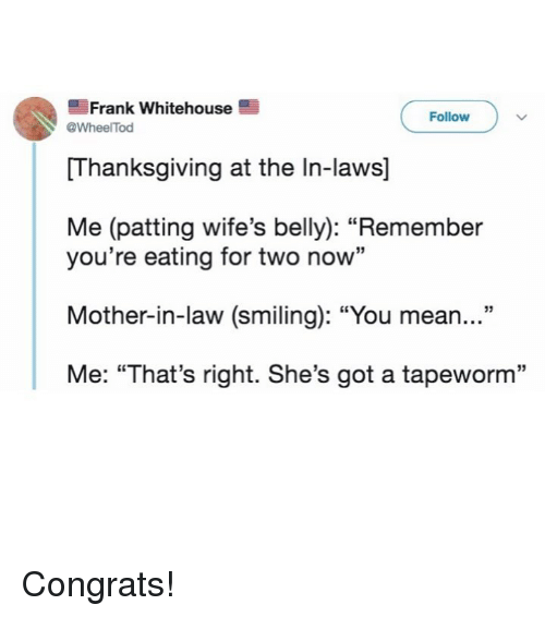 "whitehouse: Frank whitehouse  Follow  WheelTod  Thanksgiving at the In-laws]  Me (patting wife's belly): ""Remember  you're eating for two now""  Mother-in-law (smiling): ""You mean...""  Me: ""That's right. She's got a tapeworm"" Congrats!"
