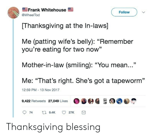 "whitehouse: Frank Whitehouse  @WheelTod  Follow  Thanksgiving at the In-laws]  Me (patting wife's belly): ""Remember  you're eating for two now""  Mother-in-law (smiling): ""You mean...""  Me: ""That's right. She's got a tapeworm""  9422 Retweets 27,049 Likeseg ES  12:59 PM 13 Nov 2017 Thanksgiving blessing"