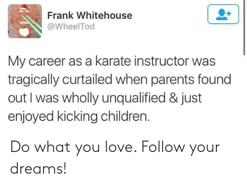 whitehouse: Frank Whitehouse  @WheelTod  My career as a karate instructor was  tragically curtailed when parents found  out I was wholly unqualified & just  enjoyed kicking children Do what you love. Follow your dreams!