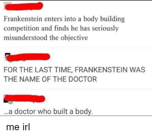 Body Building: Frankenstein enters into a body building  competition and finds he has seriously  misunderstood the objective  FOR THE LAST TIME, FRANKENSTEIN WAS  THE NAME OF THE DOCTOR  ..a doctor who built a body. me irl