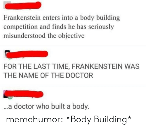 Body Building: Frankenstein enters into a body building  competition and finds he has seriously  misunderstood the objective  FOR THE LAST TIME, FRANKENSTEIN WAS  THE NAME OF THE DOCTOR  ..a doctor who built a body. memehumor:  *Body Building*