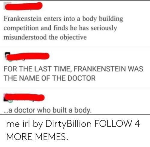 Body Building: Frankenstein enters into a body building  competition and finds he has seriously  misunderstood the objective  FOR THE LAST TIME, FRANKENSTEIN WAS  THE NAME OF THE DOCTOR  ...a doctor who built a body. me irl by DirtyBillion FOLLOW 4 MORE MEMES.