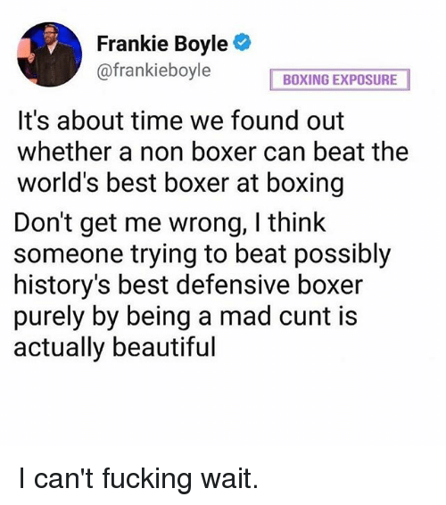 Beautiful, Boxing, and Fucking: Frankie Boyle  @frankieboyle  BOXING EXPOSURE  It's about time we found out  whether a non boxer can beat the  world's best boxer at boxing  Don't get me wrong, I think  someone trying to beat possibly  history's best defensive boxer  purely by being a mad cunt is  actually beautiful I can't fucking wait.
