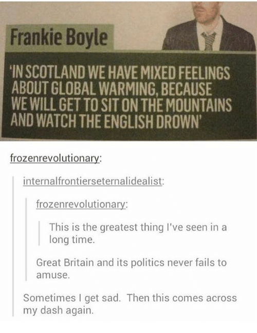 Mixed Feelings: Frankie Boyle  IN SCOTLAND WE HAVE MIXED FEELINGS  ABOUT GLOBAL WARMING, BECAUSE  WE WILL GET TO SIT ON THE MOUNTAINS  AND WATCH THE ENGLISH DROWN  frozenrevolutionary:  internalfrontierseternalidealist  frozenrevolutionary:  This is the greatest thing I've seen in a  long time.  Great Britain and its politics never fails to  amuse  Sometimes I get sad. Then this comes across  my dash again.