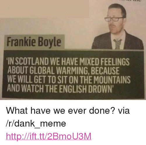 """Mixed Feelings: Frankie Boyle  IN SCOTLAND WE HAVE MIXED FEELINGS  ABOUT GLOBAL WARMING, BECAUSE  WE WILL GET TO SIT ON THE MOUNTAINS  AND WATCH THE ENGLISH DROWN <p>What have we ever done? via /r/dank_meme <a href=""""http://ift.tt/2BmoU3M"""">http://ift.tt/2BmoU3M</a></p>"""