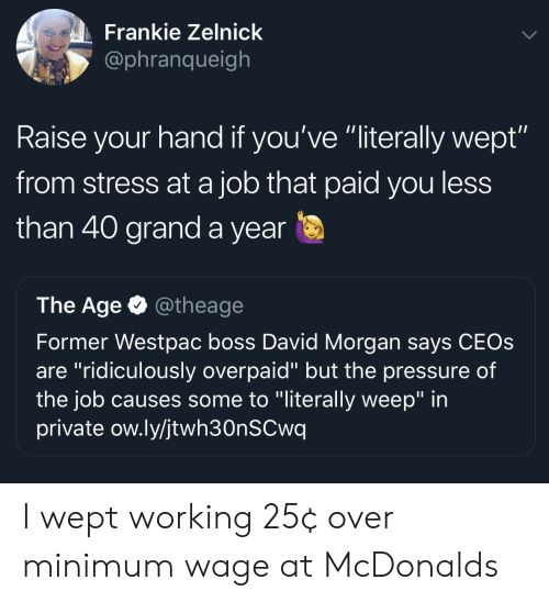"""raise your hand if: Frankie Zelnick  @phranqueigh  Raise your hand if you've """"literally wept""""  from stress at a job that paid you less  than 40 grand a year  The Age @theage  Former Westpac boss David Morgan says CEOs  are """"ridiculously overpaid"""" but the pressure of  the job causes some to """"literally weep"""" in  private ow.ly/jtwh30nSCwq I wept working 25¢ over minimum wage at McDonalds"""