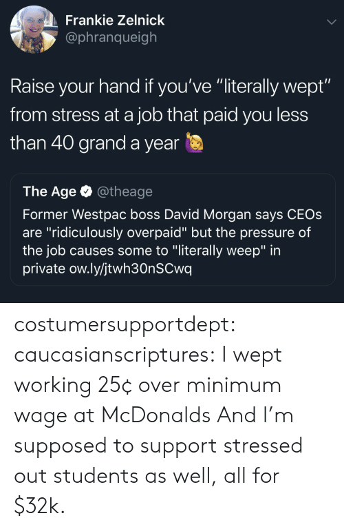 """raise your hand if: Frankie Zelnick  @phranqueigh  Raise your hand if you've """"literally wept""""  from stress at a job that paid you less  than 40 grand a year  The Age @theage  Former Westpac boss David Morgan says CEOs  are """"ridiculously overpaid"""" but the pressure of  the job causes some to """"literally weep"""" in  private ow.ly/jtwh30nSCwq costumersupportdept:  caucasianscriptures: I wept working 25¢ over minimum wage at McDonalds And I'm supposed to support stressed out students as well, all for $32k."""