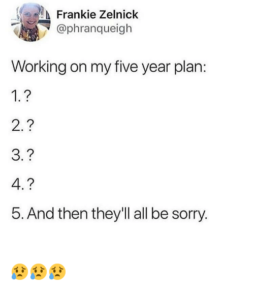 Memes, Sorry, and 🤖: Frankie Zelnick  @phranqueigh  Working on my five year plan:  1.?  2.?  4.?  5. And then they'll all be sorry. 😥😥😥