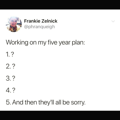 2 3 4 5: Frankie Zelnick  @phranqueigh  Working on my five year plan:  1.?  2.?  3.?  4.?  5. And then they'll all be sorry.