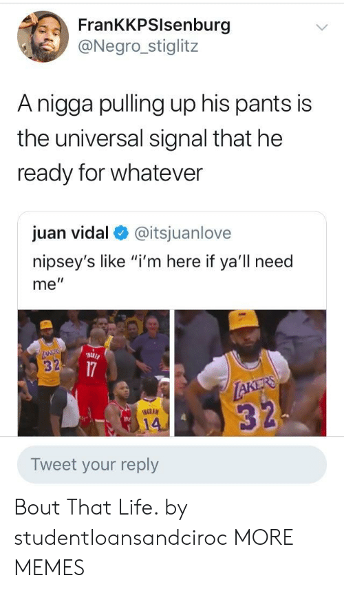 "Vidal: FrankKPSlsenburg  @Negro_stiglitz  Anigga pulling up his pants is  the universal signal that he  ready for whatever  juan vidal @itsjuanlove  nipsey's like ""i'm here if ya'll need  me""  3  NGRAM  14  Tweet your reply Bout That Life. by studentloansandciroc MORE MEMES"