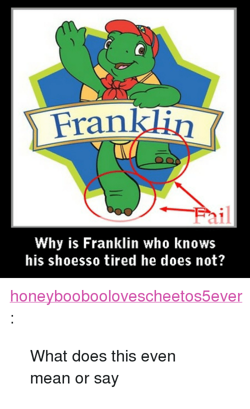"what does this even mean: Frankl  Why is Franklin who knows  his shoesso tired he does not? <p><a class=""tumblr_blog"" href=""http://honeybooboolovescheetos5ever.tumblr.com/post/71655986484/what-does-this-even-mean-or-say"" target=""_blank"">honeybooboolovescheetos5ever</a>:</p> <blockquote> <p>What does this even mean or say</p> </blockquote>"