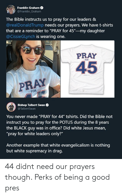"drag: Franklin Graham  @Franklin Graham  The Bible instructs us to pray for our leaders &  @realDonaldTrump needs our prayers. We have t-shirts  that are a reminder to ""PRAY for 45""-my daughter  @CissieGLynch is wearing one.  PRAY  FOR  45  PRAY  FOR  Bishop Talbert Swan  @TalbertSwan  You never made ""PRAY for 44"" tshirts. Did the Bible not  instruct you to pray for the POTUS during the 8 years  the BLACK guy was in office? Did white Jesus mean,  ""pray for white leaders only?""  Another example that white evangelicalism is nothing  but white supremacy in drag. 44 didnt need our prayers though. Perks of being a good pres"