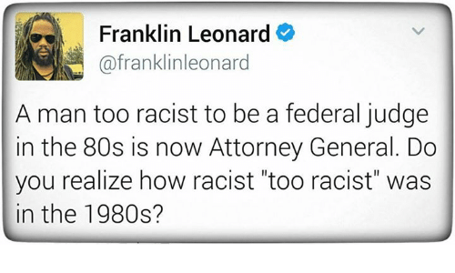 "federalism: Franklin Leonard  (afranklinleonard  A man too racist to be a federal judge  in the 80s is now Attorney General. Do  you realize how racist ""too racist"" was  in the 1980s?"
