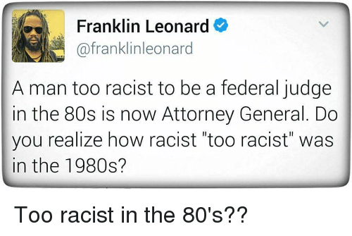 "federalism: Franklin Leonard  afranklinleonard  A man too racist to be a federal judge  in the 80s is now Attorney General. Do  you realize how racist ""too racist"" was  in the 1980s? Too racist in the 80's??"