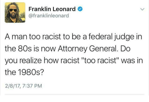 """80s, Memes, and Racist: Franklin Leonard  @franklinleonard  A man too racist to be a federal judge in  the 80s is now Attorney General. Do  you realize how racist """"too racist"""" was in  the 1980s?  2/8/17, 7:37 PM"""