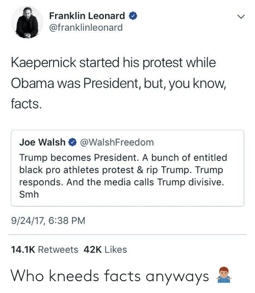 divisive: Franklin Leonard  @franklinleonard  Kaepernick started his protest while  Obama was President, but, you know,  facts.  Joe Walsh @WalshFreedom  Trump becomes President. A bunch of entitled  black pro athletes protest & rip Trump. Trump  responds. And the media calls Trump divisive.  Smh  9/24/17, 6:38 PM  14.1K Retweets 42K Likes Who kneeds facts anyways 🤷🏽♂️