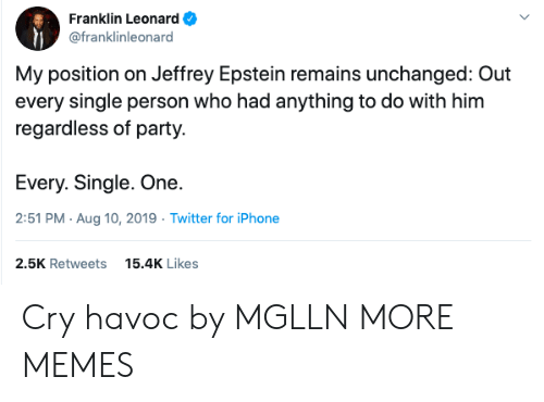 Franklin: Franklin Leonard  @franklinleonard  My position on Jeffrey Epstein remains unchanged: Out  every single person who had anything to do with him  regardless of party.  Every. Single. One.  2:51 PM Aug 10, 2019 Twitter for iPhone  2.5K Retweets  15.4K Likes Cry havoc by MGLLN MORE MEMES