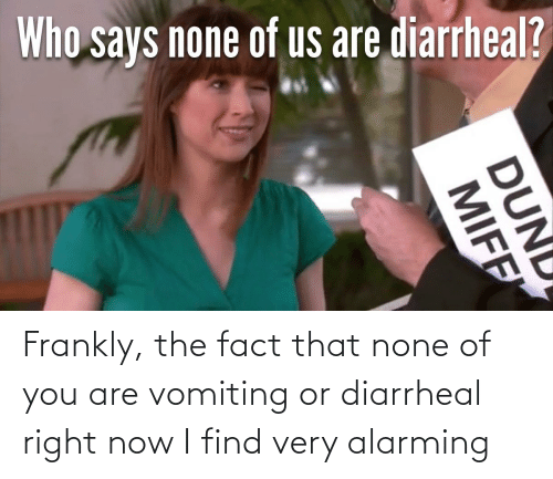 Vomiting: Frankly, the fact that none of you are vomiting or diarrheal right now I find very alarming