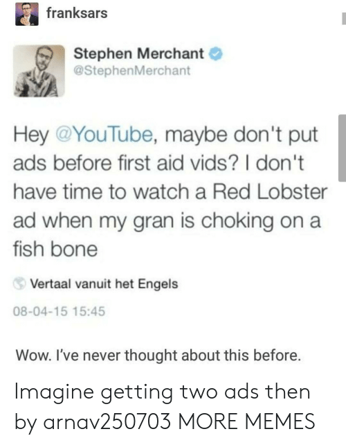 het: franksars  Stephen Merchant  @StephenMerchant  Hey @YouTube, maybe don't put  ads before first aid vids? I don't  have time to watch a Red Lobster  ad when my gran is choking on a  fish bone  Vertaal vanuit het Engels  08-04-15 15:45  Wow. I've never thought about this before. Imagine getting two ads then by arnav250703 MORE MEMES