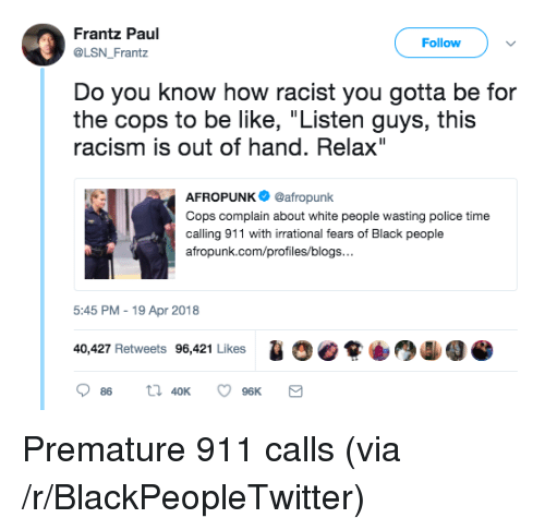 "Be Like, Blackpeopletwitter, and Police: Frantz Paul  @LSN Frantz  Follow  Do you know how racist you gotta be for  the cops to be like, ""Listen guys, this  racism is out of hand. Relax""  AFROPUNK@afropunk  Cops complain about white people wasting police time  calling 911 with irrational fears of Black people  afropunk.com/profiles/blogs  5:45 PM - 19 Apr 2018  1  40,427 Retweets 96,421 Likes <p>Premature 911 calls (via /r/BlackPeopleTwitter)</p>"