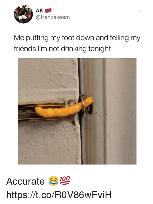 Drinking, Friends, and Foot: @franzakeem  Me putting my foot down and telling my  friends l'm not drinking tonight Accurate 😂💯 https://t.co/R0V86wFviH