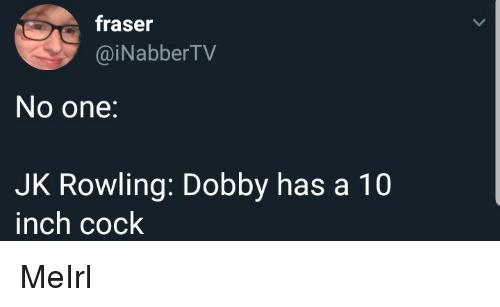 dobby: fraser  @iNabberTV  No one:  JK Rowling: Dobby has a 10  inch cock MeIrl
