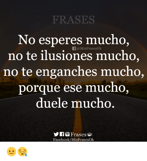 Esees: FRASES  No esperes mucho,  no te ilusiones mucho,  no te enganches mucho,  f@MisFrasesOk  porque ese  mucno.  duele mu  cno  IfGFrases  Facebook/MisFrasesOk 😐😪