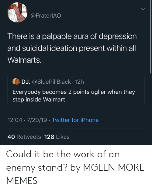 stand by: @FraterlAO  There is a palpable aura of depression  and suicidal ideation present within all  Walmarts.  DJ. @BluePillBlack - 12h  Everybody becomes 2 points uglier when they  step inside Walmart  12:04 7/20/19 Twitter for iPhone  40 Retweets 128 Likes Could it be the work of an enemy stand? by MGLLN MORE MEMES