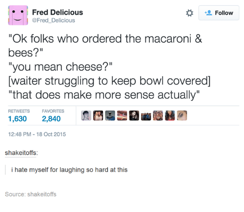"""Hateness: Fred Delicious  Follow  @Fred Delicious  """"Ok folks who ordered the macaroni &  bees?""""  """"you mean cheese?""""  Dwaiter struggling to keep bowl covered]  """"that does make more sense actually""""  RETWEETS  FAVORITES  1,630 2,840  12:48 PM 18 Oct 2015  shakeitoffs:  i hate myself for laughing so hard at  this  Source: shakeitoffs"""