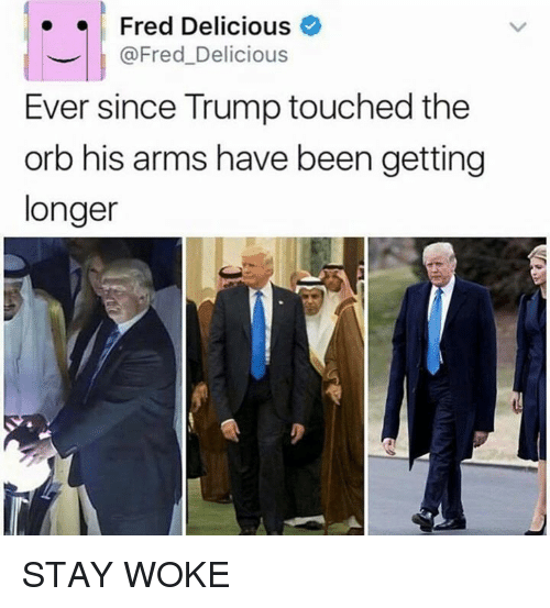 Trump, Been, and Arms: Fred Delicious  @Fred Delicious  Ever since Trump touched the  orb his arms have been getting  longer STAY WOKE