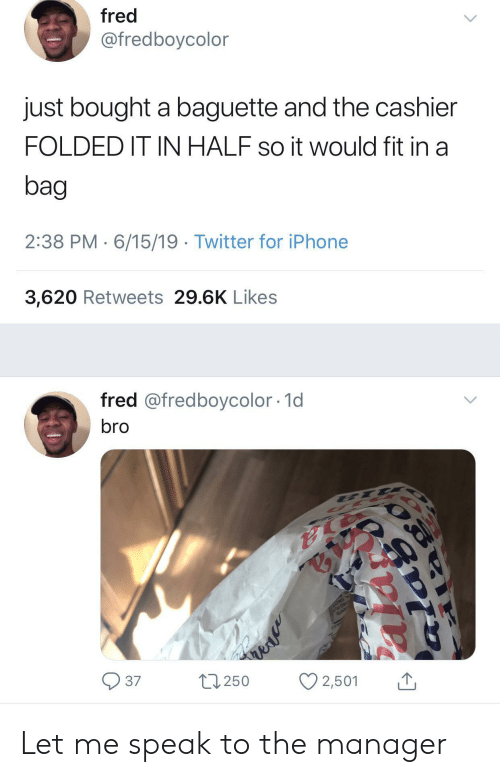 E.T.: fred  @fredboycolor  just bought a baguette and the cashier  FOLDED IT IN HALF so it would fit in a  bag  2:38 PM 6/15/19 Twitter for iPhone  3,620 Retweets 29.6K Likes  fred @fredboycolor 1d  bro  E T  37  L250  2,501  alav Let me speak to the manager