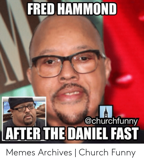 Church Funny: FRED HAMMOND  @churchfunny  AFTER THE DANIEL FAST Memes Archives | Church Funny
