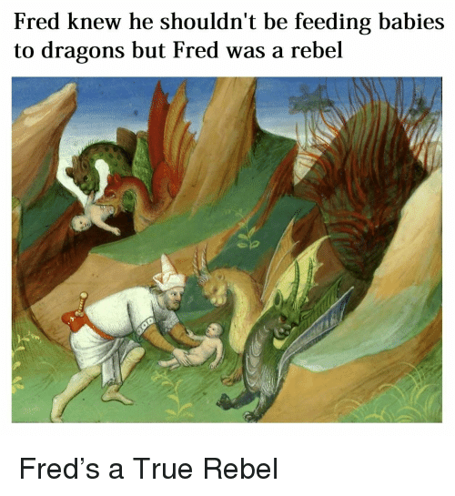 True, Dragons, and Trippinthroughtime: Fred knew he shouldn't be feeding babies  to dragons but Fred was a rebel Fred's a True Rebel