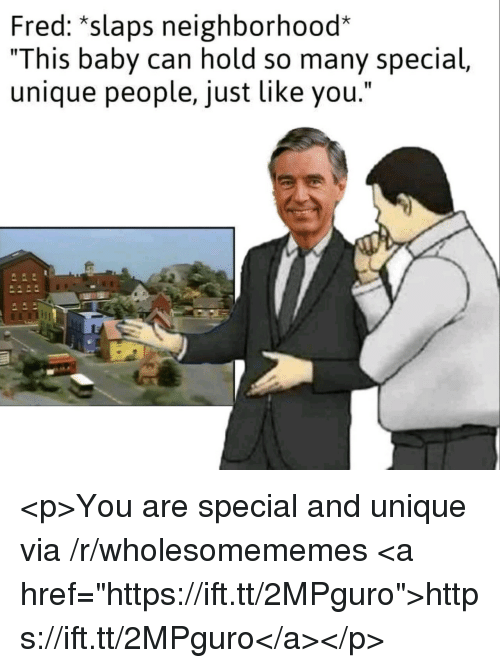 "you are special: Fred: *slaps neighborhood*  ""This baby can hold so many special,  unique people, just like you."" <p>You are special and unique via /r/wholesomememes <a href=""https://ift.tt/2MPguro"">https://ift.tt/2MPguro</a></p>"