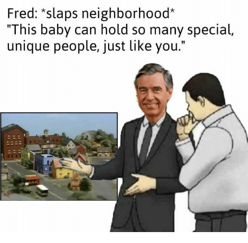 "Baby, Fred, and Can: Fred: ""slaps neighborhood*  ""This baby can hold so many special,  unique people, just like you."""