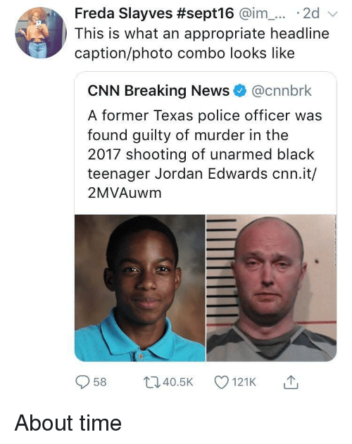 about time: Freda Slayves #sept16 @im-... . 2d  This is what an appropriate headline  caption/photo combo looks like  CNN Breaking News@cnnbrk  A former Texas police officer was  found guilty of murder in the  2017 shooting of unarmed black  teenager Jordan Edwards cnn.it/  2MVAuwm  958 ti40.5 121K About time