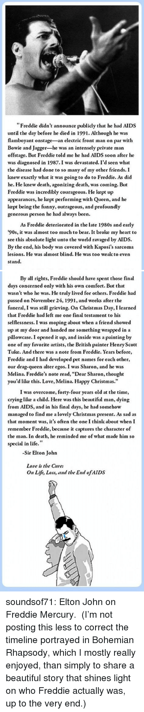 """selflessness: """"Freddie didn't announce publicly that he had AIDS  until the day before he died in 1991. Although he was  flamboyant onstage-an electric front man on par with  Bowie and Jagger-he was an intensely private man  offstage. But Freddie told me he had AIDS soon after he  was diagnosed in 1987.I was devastated. I'd seen what  the disease had done to so many of my other friends. I  knew exactly what it was going to do to Freddie. As did  he. He knew death, agonizing death, was coming. But  Freddie was incredibly courageous. He kept up  appearances, he kept performing with Queen, and he  kept being the funny, outrageous, and profoundly  generous person he had always been.  As Freddie deteriorated in the late 1980s and early  '90s, it was almost too much to bear. It broke my heart to  see this absolute light unto the world ravaged by AIDS.  By the end, his body was covered with Kaposi's sarcoma  lesions. He was almost blind. He was too wealk to even  stand.   By all rights, Freddie should have spent those final  days concerned only with his own comfort. But that  wasn't who he was. He truly lived for others. Freddie had  passed on November 24, 1991, and weelks after the  funeral, I was still grieving. On Christmas Day, I learned  that Freddie had left me one final testament to his  selflessness. I was moping about when a friend showed  up at my door and handed me something wrapped in a  pillowcase. I opened it up, and inside was a painting by  one of my favorite artists, the British painter Henry Scott  Tuke. And there was a note from Freddie. Years before  Freddie and I had developed pet names for each other,  our drag-queen alter egos. I was Sharon, and he was  Melina. Freddie's note read, """"Dear Sharon, thought  you'd like this. Love, Melina. Happy Christmas.""""  I was overcome, forty-four years old at the time,  crying like a child. Here was this beautiful man, dying  from AIDS, and in his final days, he had somehow  managed to find me a lovely Christmas pres"""