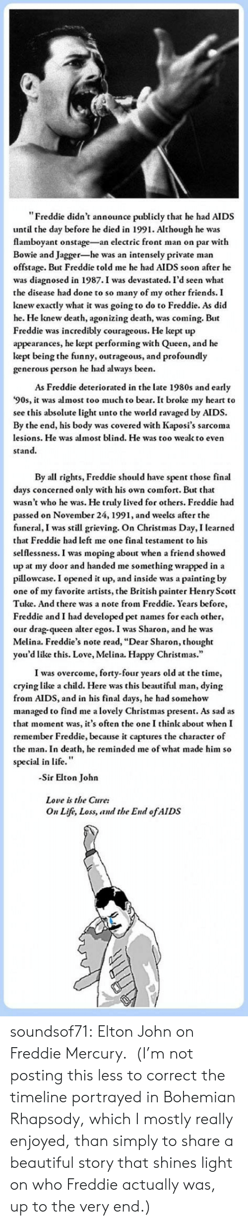 """Elton: """"Freddie didn't announce publicly that he had AIDS  until the day before he died in 1991. Although he was  flamboyant onstage-an electric front man on par with  Bowie and Jagger-he was an intensely private man  offstage. But Freddie told me he had AIDS soon after he  was diagnosed in 1987.I was devastated. I'd seen what  the disease had done to so many of my other friends. I  knew exactly what it was going to do to Freddie. As did  he. He knew death, agonizing death, was coming. But  Freddie was incredibly courageous. He kept up  appearances, he kept performing with Queen, and he  kept being the funny, outrageous, and profoundly  generous person he had always been.  As Freddie deteriorated in the late 1980s and early  '90s, it was almost too much to bear. It broke my heart to  see this absolute light unto the world ravaged by AIDS.  By the end, his body was covered with Kaposi's sarcoma  lesions. He was almost blind. He was too wealk to even  stand.   By all rights, Freddie should have spent those final  days concerned only with his own comfort. But that  wasn't who he was. He truly lived for others. Freddie had  passed on November 24, 1991, and weelks after the  funeral, I was still grieving. On Christmas Day, I learned  that Freddie had left me one final testament to his  selflessness. I was moping about when a friend showed  up at my door and handed me something wrapped in a  pillowcase. I opened it up, and inside was a painting by  one of my favorite artists, the British painter Henry Scott  Tuke. And there was a note from Freddie. Years before  Freddie and I had developed pet names for each other,  our drag-queen alter egos. I was Sharon, and he was  Melina. Freddie's note read, """"Dear Sharon, thought  you'd like this. Love, Melina. Happy Christmas.""""  I was overcome, forty-four years old at the time,  crying like a child. Here was this beautiful man, dying  from AIDS, and in his final days, he had somehow  managed to find me a lovely Christmas present. As"""